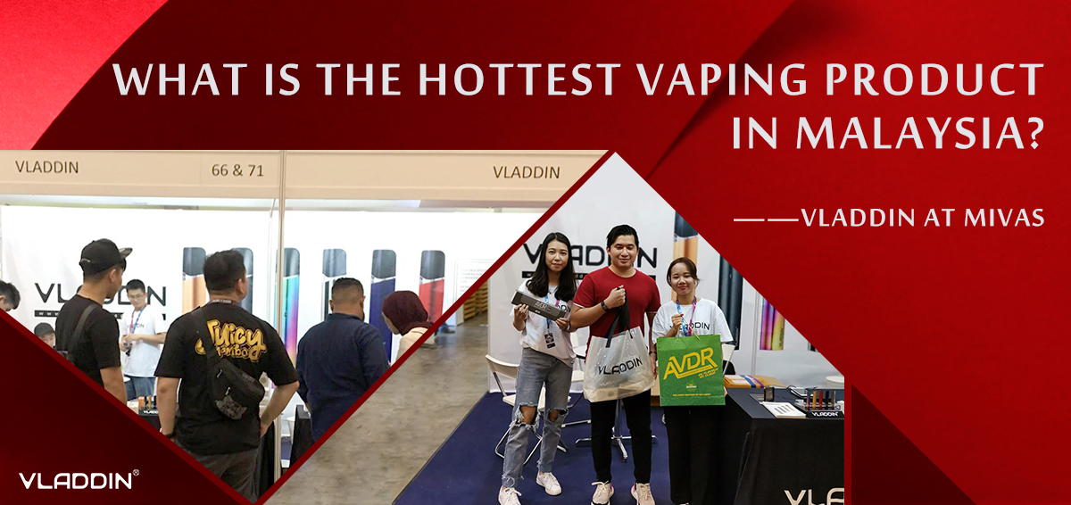 What Is The Hottest Vaping Product In Malaysia? ——VLADDIN at MIVAS