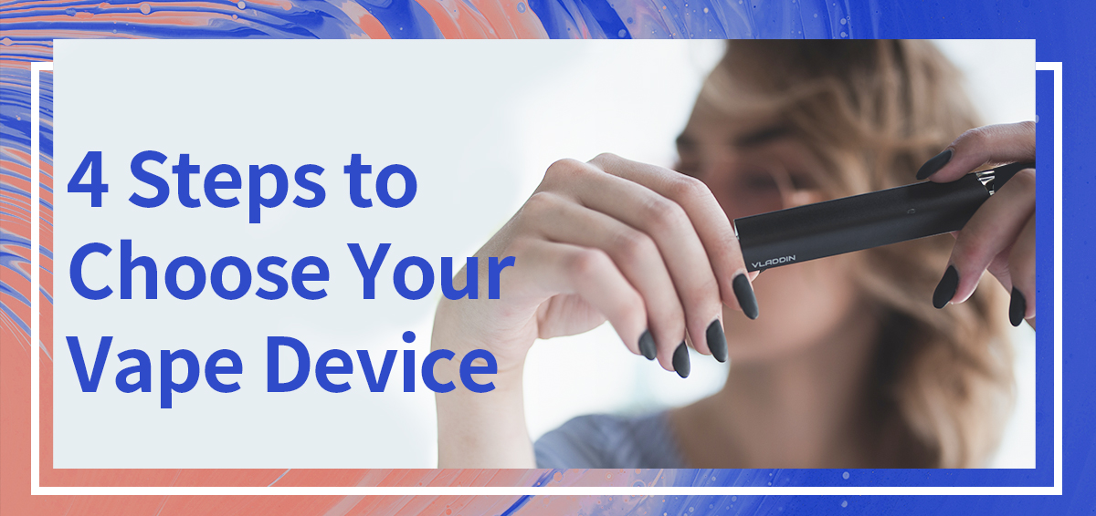 4 STEPS TO CHOOSE YOUR VAPE DEVICE