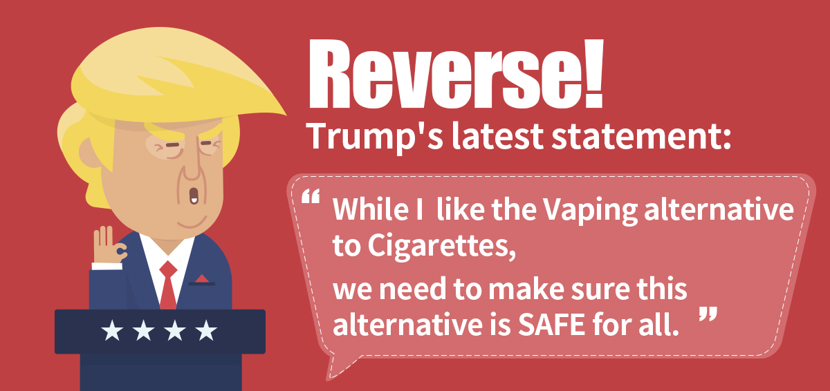 Reverse! Trump's latest statement: While I like the Vaping alternative to Cigarettes, we need to make sure this alternative is SAFE for all.