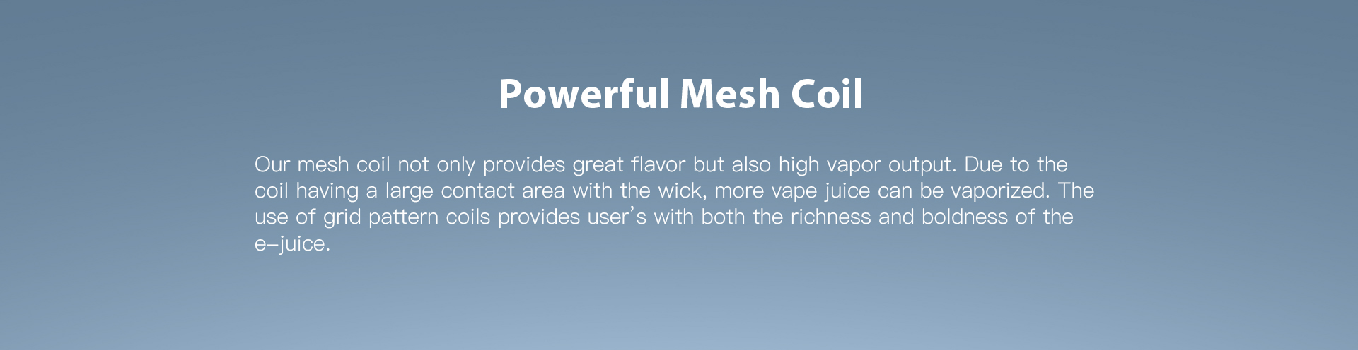 Powerful mesh coil
